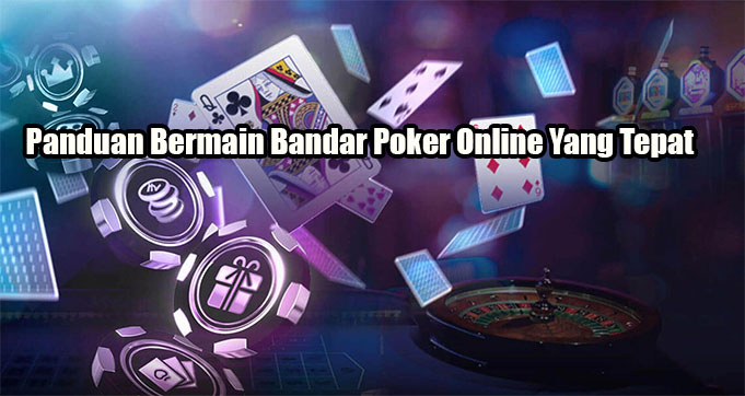 Panduan Bermain Bandar Poker Online Yang Tepat